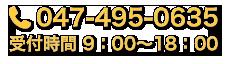 047-495-0635 受付時間 9:00〜18:00